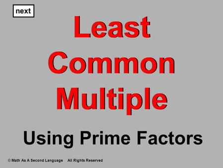 Least Common Multiple next © Math As A Second Language All Rights Reserved Using Prime Factors.