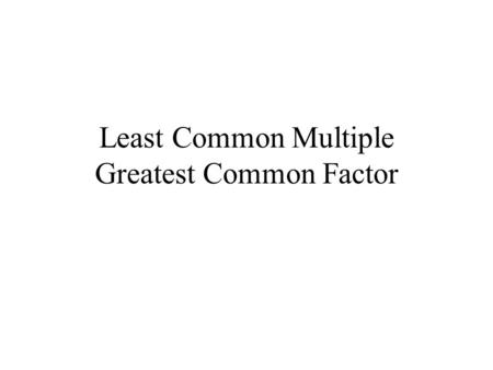 Least Common Multiple Greatest Common Factor Definitions Least Common Multiple (LCM) = the smallest of common multiples Greatest Common Factor (GCF)