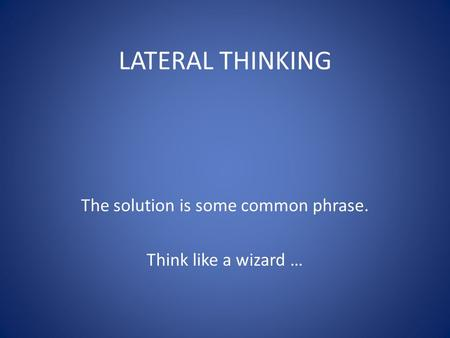 LATERAL THINKING The solution is some common phrase. Think like a wizard …