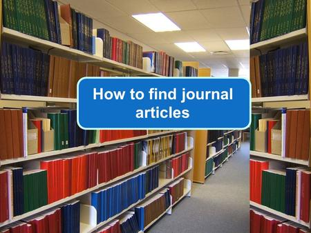 How to find journal articles. Thousands of journals; millions of articles … But how do you find the articles you need?