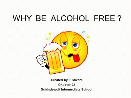 WHY BE ALCOHOL FREE ? Created by T Stivers Chapter 22 Schindewolf Intermediate School.