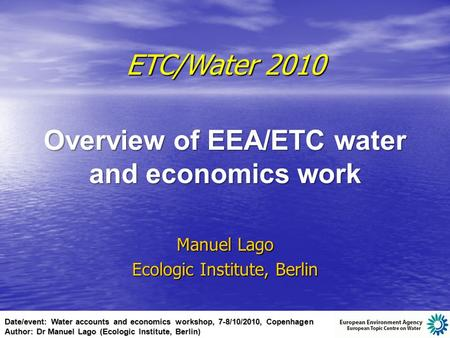 Date/event: Water accounts and economics workshop, 7-8/10/2010, Copenhagen Author: Dr Manuel Lago (Ecologic Institute, Berlin) ETC/Water 2010 Overview.