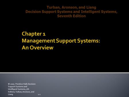 © 2005 Prentice Hall, Decision Support Systems and Intelligent Systems, 7th Edition, Turban, Aronson, and Liang1-1 Turban, Aronson, and Liang Decision.