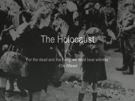 "The Holocaust ""For the dead and the living, we must bear witness."" -Elie Wiesel."