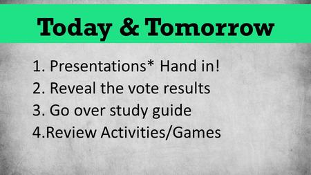 Today & Tomorrow 1. Presentations* Hand in! 2. Reveal the vote results 3. Go over study guide 4.Review Activities/Games.