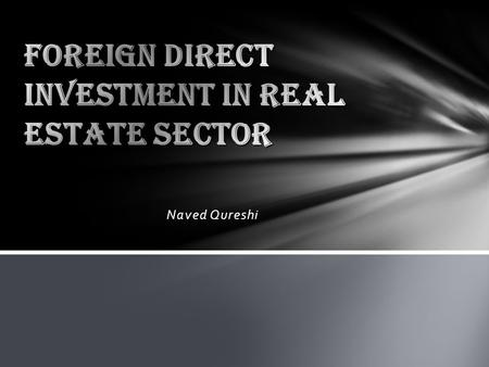 Naved Qureshi. Prior to 2005, only NRI's and PIO's were allowed to invest in the housing and the real estate sectors. Foreign investors other than NRIs.