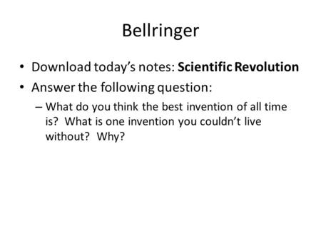 Bellringer Download today's notes: Scientific Revolution Answer the following question: – What do you think the best invention of all time is? What is.