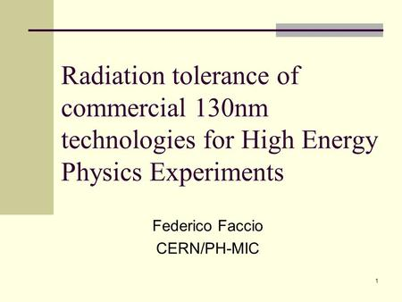 1 Radiation tolerance of commercial 130nm technologies for High Energy Physics Experiments Federico Faccio CERN/PH-MIC.