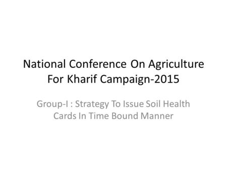 National Conference On Agriculture For Kharif Campaign-2015 Group-I : Strategy To Issue Soil Health Cards In Time Bound Manner.