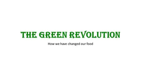 The Green Revolution How we have changed our food.