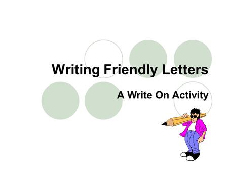Writing Friendly Letters A Write On Activity. Friendly letters have five parts: The Heading The Salutation (greeting) The Body The Closing The Signature.