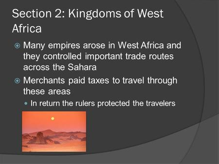 Section 2: Kingdoms of West Africa  Many empires arose in West Africa and they controlled important trade routes across the Sahara  Merchants paid taxes.
