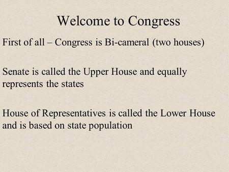 Welcome to Congress First of all – Congress is Bi-cameral (two houses) Senate is called the Upper House and equally represents the states House of Representatives.