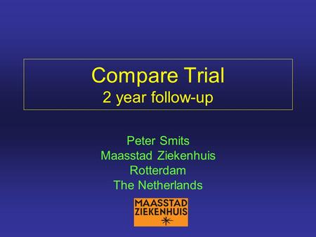 Compare Trial 2 year follow-up Peter Smits Maasstad Ziekenhuis Rotterdam The Netherlands.