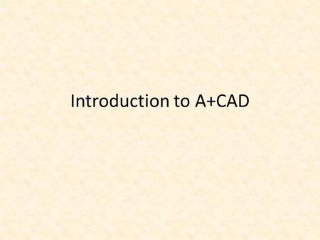 Introduction to A+CAD. Objectives Understand fundamental CAD concepts Start A+CAD Tour the A+CAD interface Explore the different A+CAD data input methods.