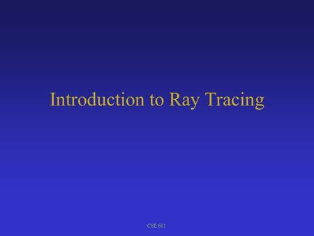 CSE 681 Introduction to Ray Tracing. CSE 681 Ray Tracing Shoot a ray through each pixel; Find first object intersected by ray. Image plane Eye Compute.