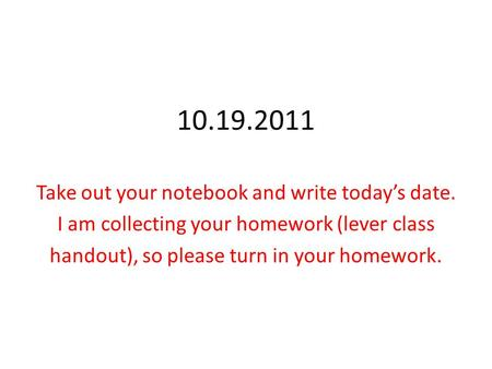 10.19.2011 Take out your notebook and write today's date. I am collecting your homework (lever class handout), so please turn in your homework.