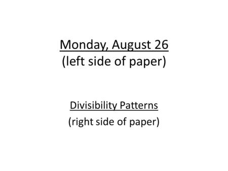 Monday, August 26 (left side of paper) Divisibility Patterns (right side of paper)