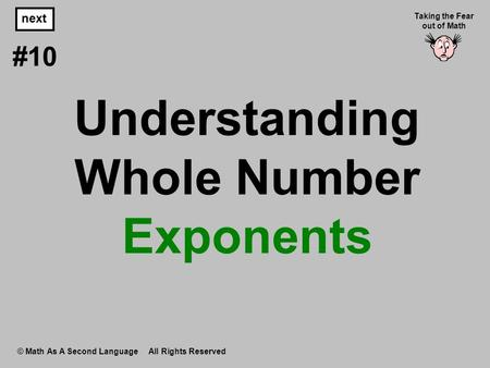 Understanding Whole Number Exponents © Math As A Second Language All Rights Reserved next #10 Taking the Fear out of Math.