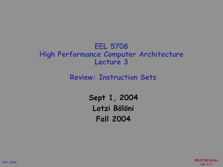 EEL5708/Bölöni Lec 3.1 Fall 2004 Sept 1, 2004 Lotzi Bölöni Fall 2004 EEL 5708 High Performance Computer Architecture Lecture 3 Review: Instruction Sets.