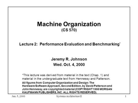 Jan. 5, 2000Systems Architecture II1 Machine Organization (CS 570) Lecture 2: Performance Evaluation and Benchmarking * Jeremy R. Johnson Wed. Oct. 4,