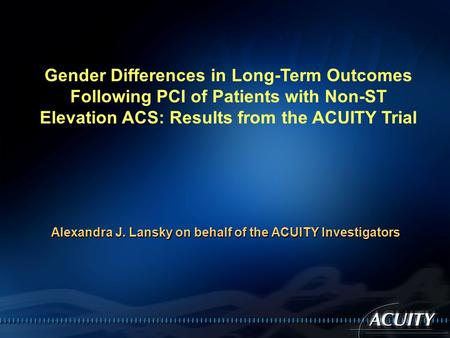Gender Differences in Long-Term Outcomes Following PCI of Patients with Non-ST Elevation ACS: Results from the ACUITY Trial Alexandra J. Lansky on behalf.