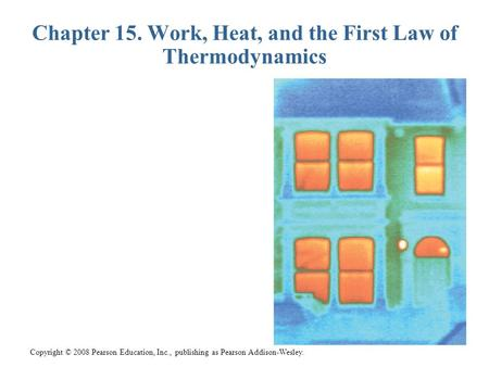 Copyright © 2008 Pearson Education, Inc., publishing as Pearson Addison-Wesley. Chapter 15. Work, Heat, and the First Law of Thermodynamics.