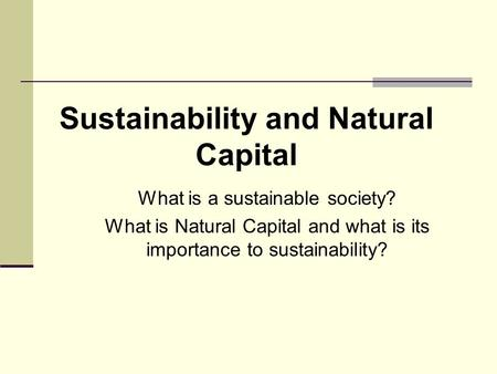 What is a sustainable society? What is Natural Capital and what is its importance to sustainability? Sustainability and Natural Capital.