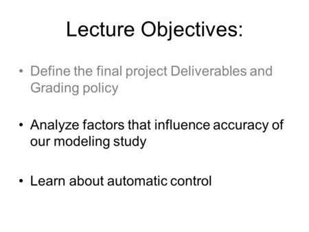 Lecture Objectives: Define the final project Deliverables and Grading policy Analyze factors that influence accuracy of our modeling study Learn about.