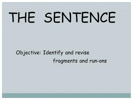 THE SENTENCE Objective: Identify and revise fragments and run-ons.