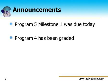 COMP 110: Spring 20091 Announcements Program 5 Milestone 1 was due today Program 4 has been graded.