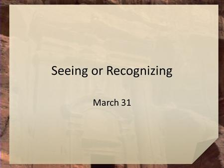 Seeing or Recognizing March 31. Remember? How has someone recently surprised you with what he or she did or said? Today we look at how all of Jesus friends.