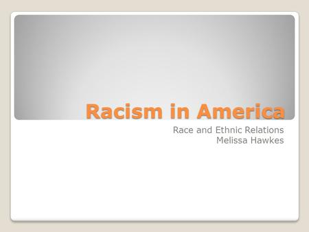 Racism in America Race and Ethnic Relations Melissa Hawkes.