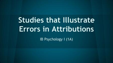 Studies that Illustrate Errors in Attributions IB Psychology I (1A)