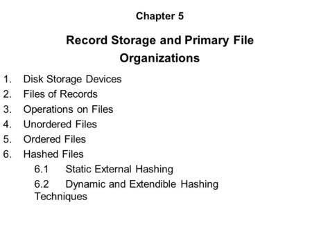 Chapter 5 Record Storage and Primary File Organizations 1. Disk Storage Devices 2. Files of Records 3. Operations on Files 4. Unordered Files 5. Ordered.