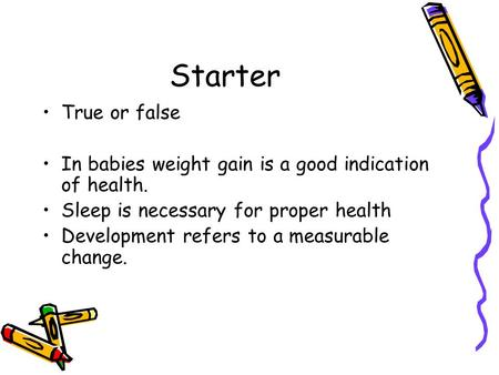Starter True or false In babies weight gain is a good indication of health. Sleep is necessary for proper health Development refers to a measurable change.