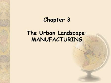 Chapter 3 The Urban Landscape: MANUFACTURING. 3.1 An Overview Definition of Manufacturing: -An activity in which materials are fabricated, assembled,