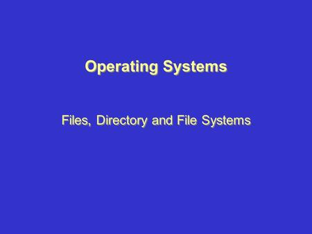 Operating Systems Files, Directory and File Systems Operating Systems Files, Directory and File Systems.