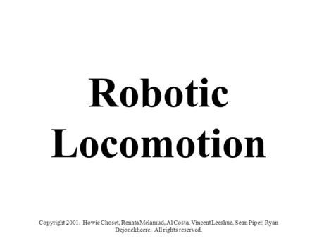 Copyright 2001. Howie Choset, Renata Melamud, Al Costa, Vincent Leeshue, Sean Piper, Ryan Dejonckheere. All rights reserved. Robotic Locomotion.
