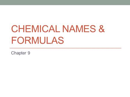 CHEMICAL NAMES & FORMULAS Chapter 9. Section Overview 9.1: Naming Ions 9.2: Naming and Writing Formulas for Ionic Compounds 9.3: Naming and Writing Formulas.