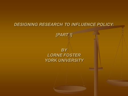 DESIGNING RESEARCH TO INFLUENCE POLICY: [PART I] BY LORNE FOSTER YORK UNIVERSITY.
