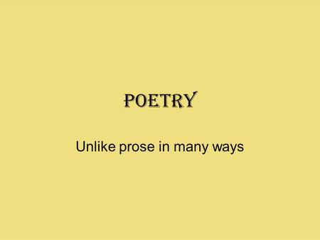 Poetry Unlike prose in many ways. Unlike Prose: Poetry has a musical quality In the days before written stories, stories were passed down through poems.