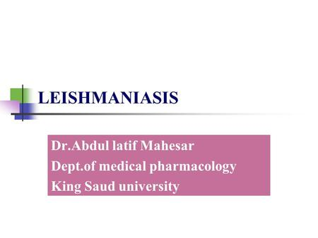 LEISHMANIASIS Dr.Abdul latif Mahesar Dept.of medical pharmacology King Saud university.
