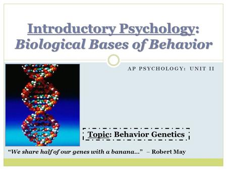 "AP PSYCHOLOGY: UNIT II Introductory Psychology: Biological Bases of Behavior ""We share half of our genes with a banana…"" – Robert May Topic: Behavior Genetics."
