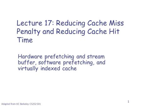 1 Adapted from UC Berkeley CS252 S01 Lecture 17: Reducing Cache Miss Penalty and Reducing Cache Hit Time Hardware prefetching and stream buffer, software.