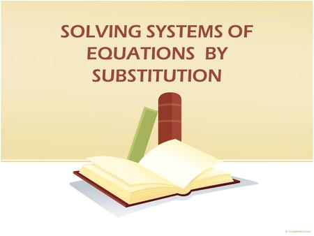 SOLVING SYSTEMS OF EQUATIONS BY SUBSTITUTION. #1. SOLVE one equation for the easiest variable a. Isolated variable b. Leading Coefficient of One #2. SUBSTITUTE.