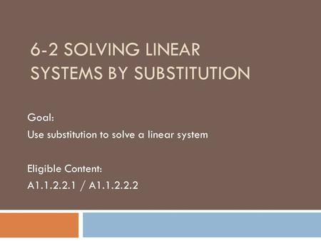 6-2 SOLVING LINEAR SYSTEMS BY SUBSTITUTION Goal: Use substitution to solve a linear system Eligible Content: A1.1.2.2.1 / A1.1.2.2.2.