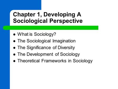 Chapter 1, Developing A Sociological Perspective What is Sociology? The Sociological Imagination The Significance of Diversity The Development of Sociology.