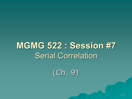 7-1 MGMG 522 : Session #7 Serial Correlation (Ch. 9)