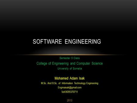 Semester 5 Class College <strong>of</strong> Engineering and Computer Science University <strong>of</strong> Somalia Mohamed Adam Isak M.Sc. And B.Sc. <strong>of</strong> Information Technology Engineering.
